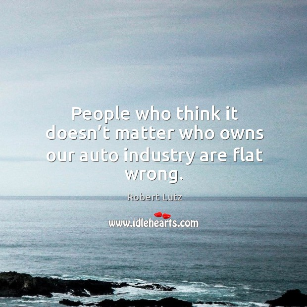 People who think it doesn't matter who owns our auto industry are flat wrong. Image