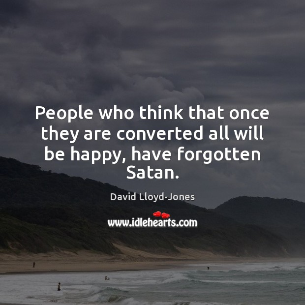 People who think that once they are converted all will be happy, have forgotten Satan. David Lloyd-Jones Picture Quote