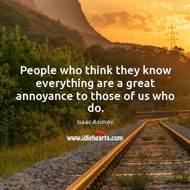 People who think they know everything are a great annoyance to those of us who do. Image