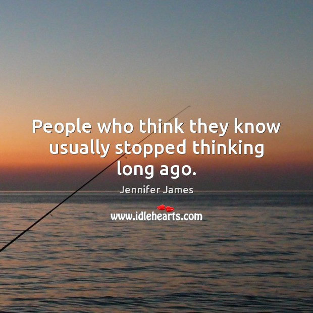 People who think they know usually stopped thinking long ago. Image