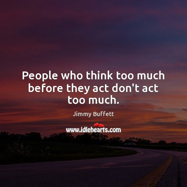 People who think too much before they act don't act too much. Jimmy Buffett Picture Quote