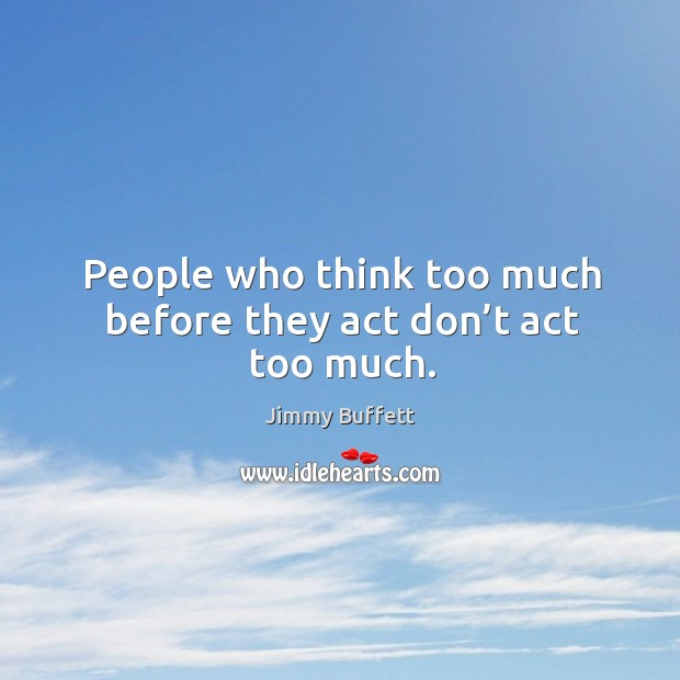 People who think too much before they act don't act too much. Image