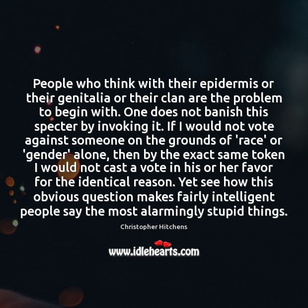 People who think with their epidermis or their genitalia or their clan Christopher Hitchens Picture Quote