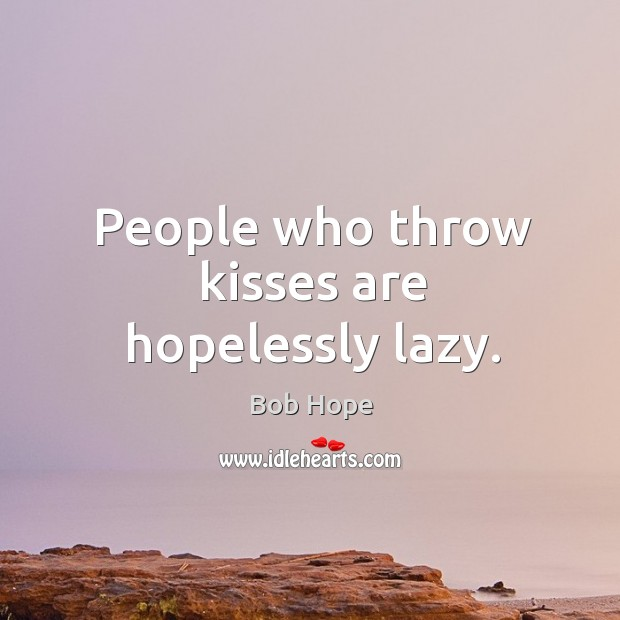 People who throw kisses are hopelessly lazy. Image