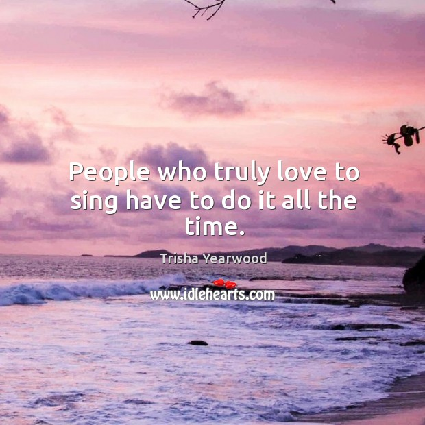 People who truly love to sing have to do it all the time. Image