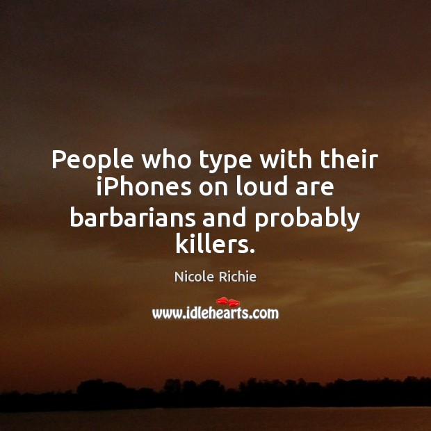 People who type with their iPhones on loud are barbarians and probably killers. Nicole Richie Picture Quote
