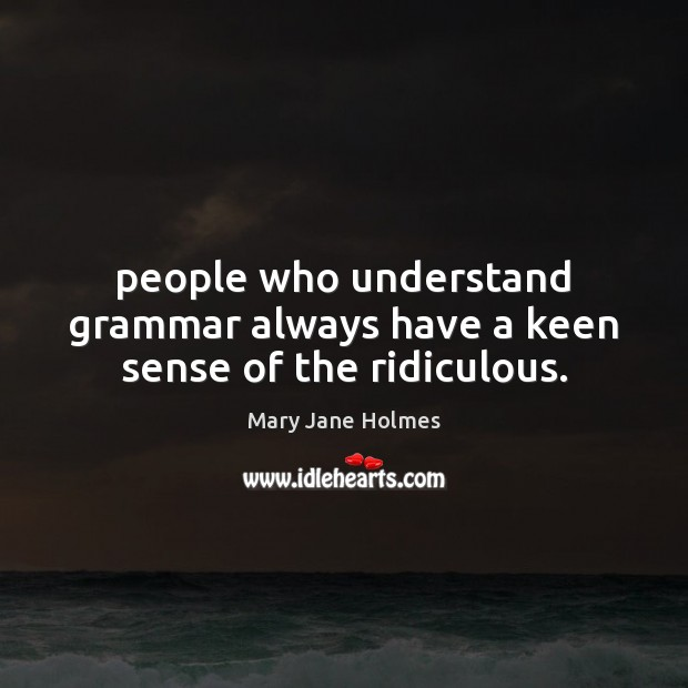 Image, People who understand grammar always have a keen sense of the ridiculous.