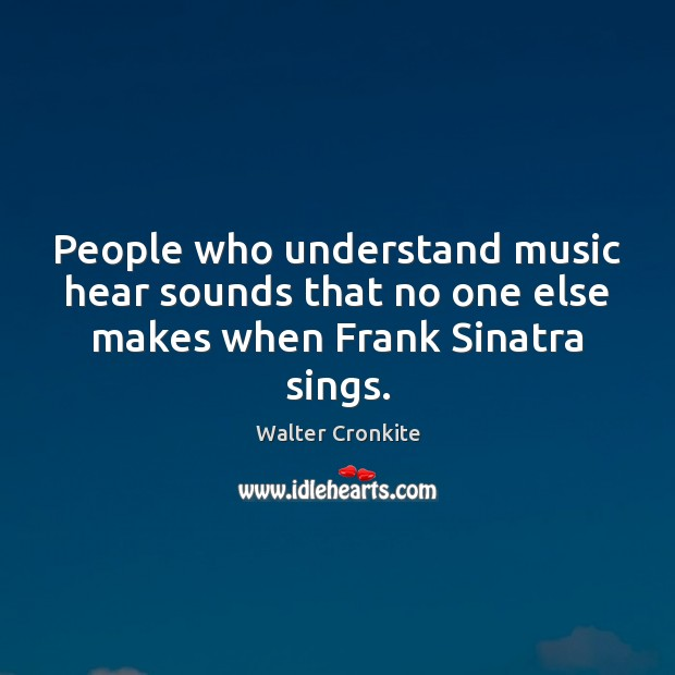 People who understand music hear sounds that no one else makes when Frank Sinatra sings. Walter Cronkite Picture Quote