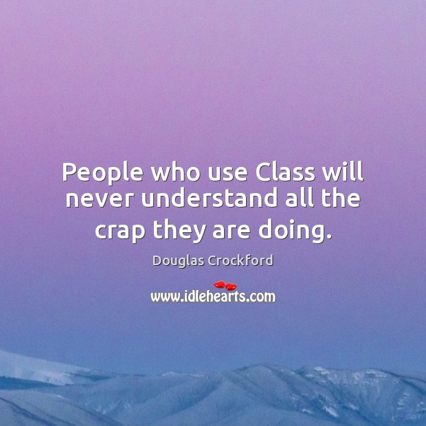 People who use Class will never understand all the crap they are doing. Douglas Crockford Picture Quote