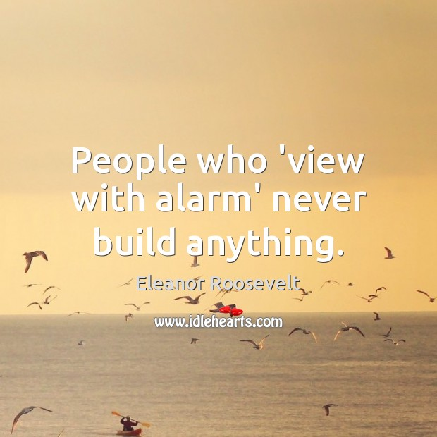 Image, People who 'view with alarm' never build anything.