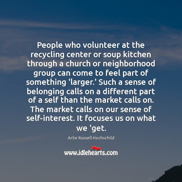 People who volunteer at the recycling center or soup kitchen through a Arlie Russell Hochschild Picture Quote