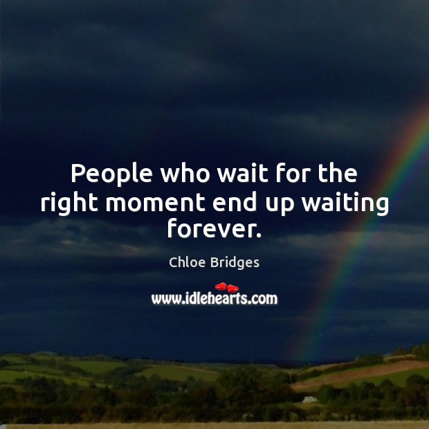 People who wait for the right moment end up waiting forever. Image