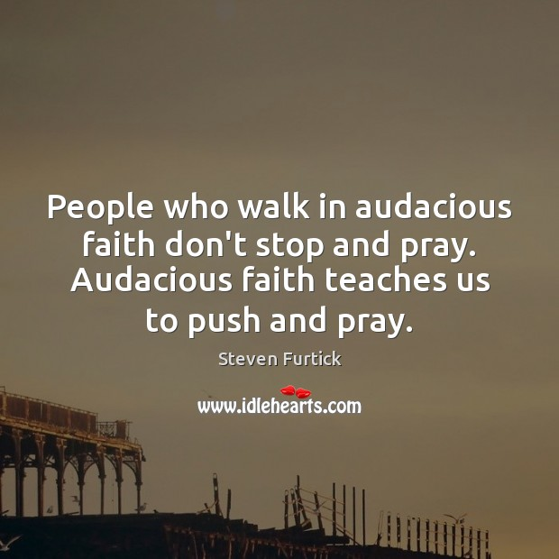 Image, People who walk in audacious faith don't stop and pray. Audacious faith