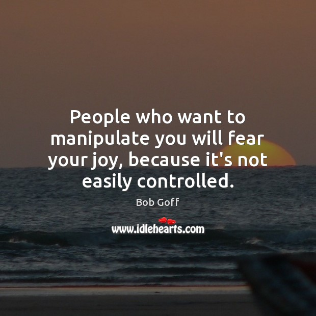 People who want to manipulate you will fear your joy, because it's not easily controlled. Image