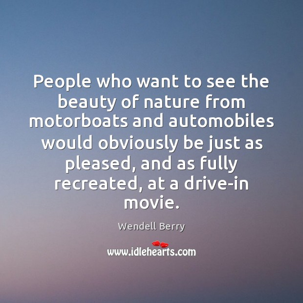People who want to see the beauty of nature from motorboats and Wendell Berry Picture Quote