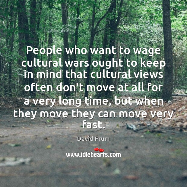 People who want to wage cultural wars ought to keep in mind David Frum Picture Quote