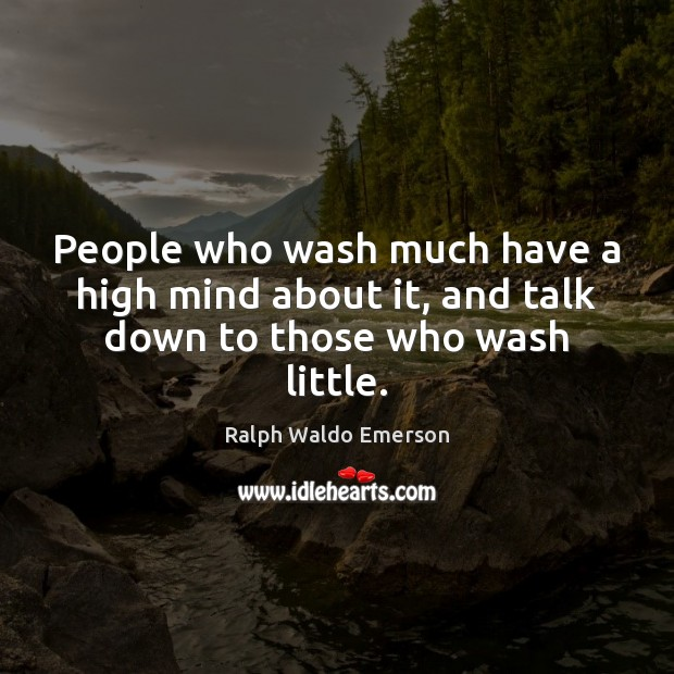 People who wash much have a high mind about it, and talk down to those who wash little. Image