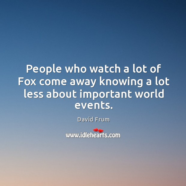 People who watch a lot of fox come away knowing a lot less about important world events. Image