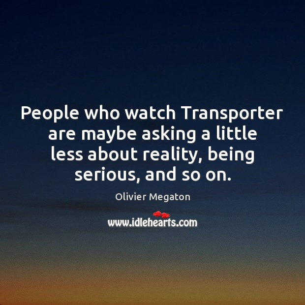 People who watch Transporter are maybe asking a little less about reality, Image