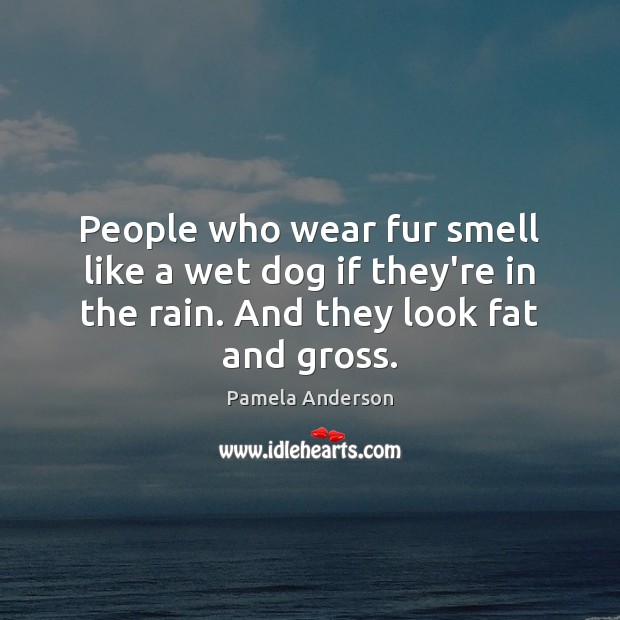 People who wear fur smell like a wet dog if they're in Pamela Anderson Picture Quote
