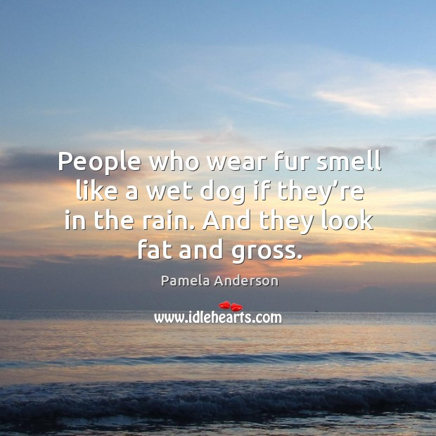 Image, People who wear fur smell like a wet dog if they're in the rain. And they look fat and gross.