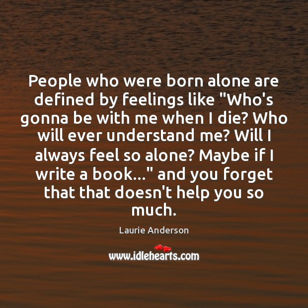 """People who were born alone are defined by feelings like """"Who's gonna Laurie Anderson Picture Quote"""