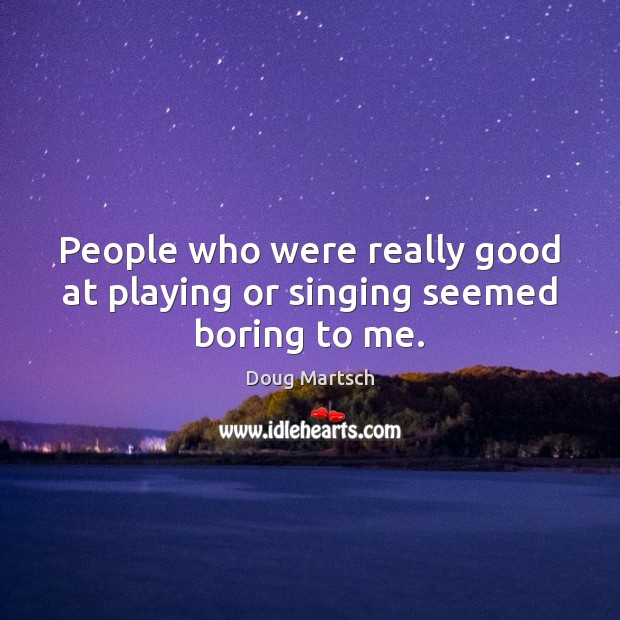 People who were really good at playing or singing seemed boring to me. Image