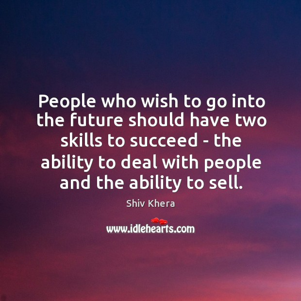 People who wish to go into the future should have two skills Shiv Khera Picture Quote