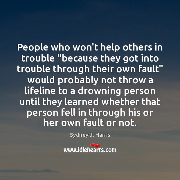 """People who won't help others in trouble """"because they got into trouble Sydney J. Harris Picture Quote"""