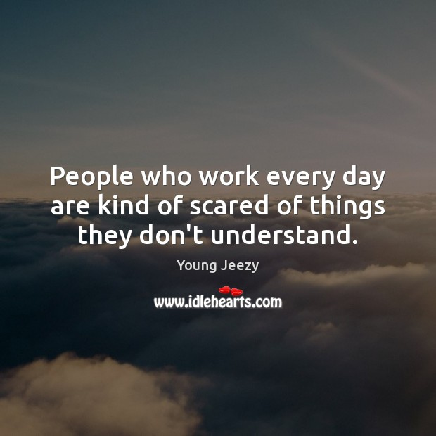 Image, People who work every day are kind of scared of things they don't understand.