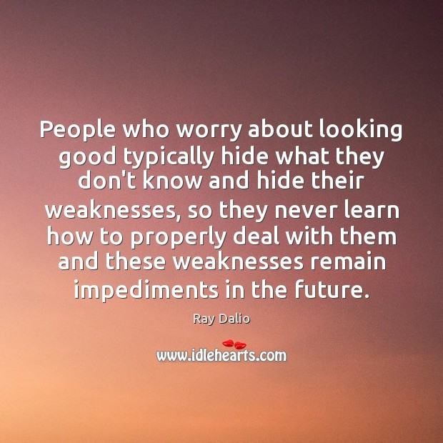 People who worry about looking good typically hide what they don't know Ray Dalio Picture Quote
