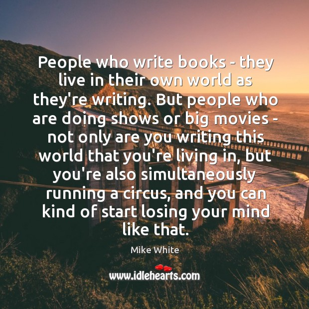 People who write books – they live in their own world as Mike White Picture Quote