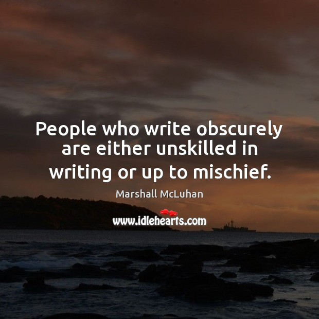 People who write obscurely are either unskilled in writing or up to mischief. Marshall McLuhan Picture Quote