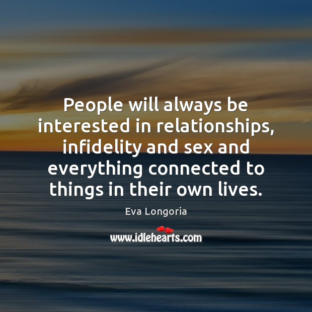 People will always be interested in relationships, infidelity and sex and everything Eva Longoria Picture Quote