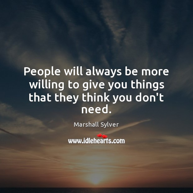 People will always be more willing to give you things that they think you don't need. Marshall Sylver Picture Quote