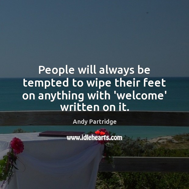 People will always be tempted to wipe their feet on anything with 'welcome' written on it. Andy Partridge Picture Quote