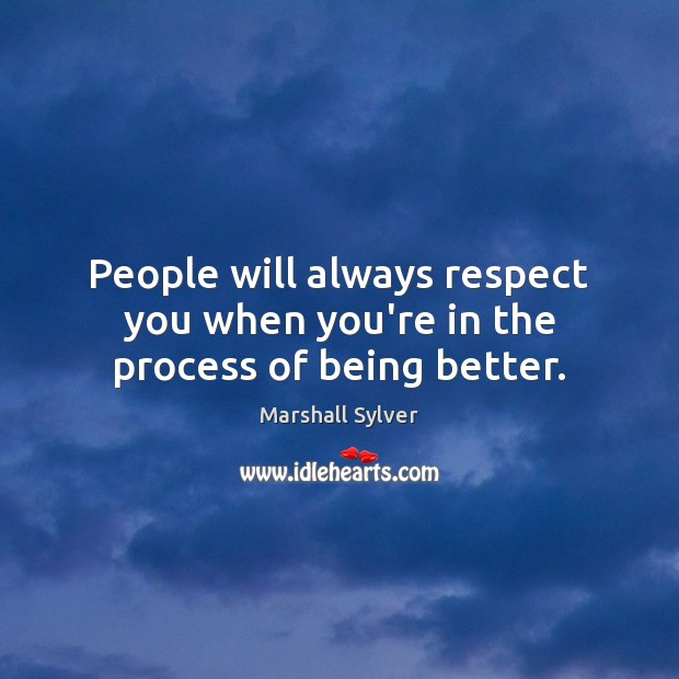 People will always respect you when you're in the process of being better. Marshall Sylver Picture Quote