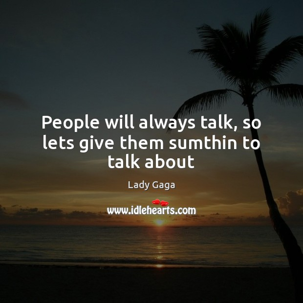 People will always talk, so lets give them sumthin to talk about Image