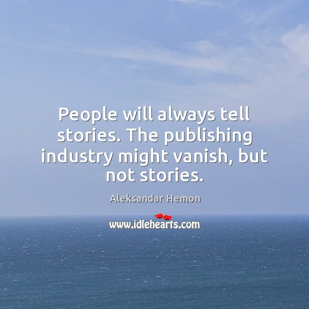 People will always tell stories. The publishing industry might vanish, but not stories. Image