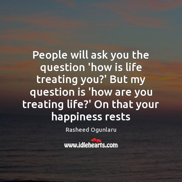 People will ask you the question 'how is life treating you?' Image