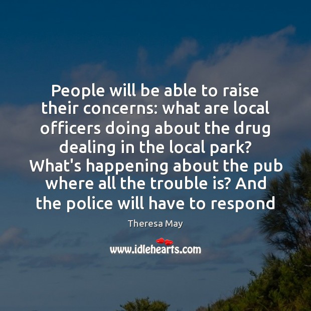 People will be able to raise their concerns: what are local officers Theresa May Picture Quote