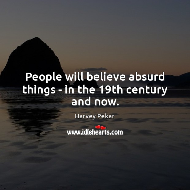 People will believe absurd things – in the 19th century and now. Harvey Pekar Picture Quote