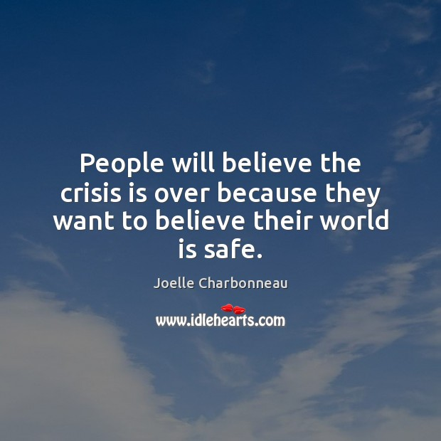People will believe the crisis is over because they want to believe their world is safe. Image