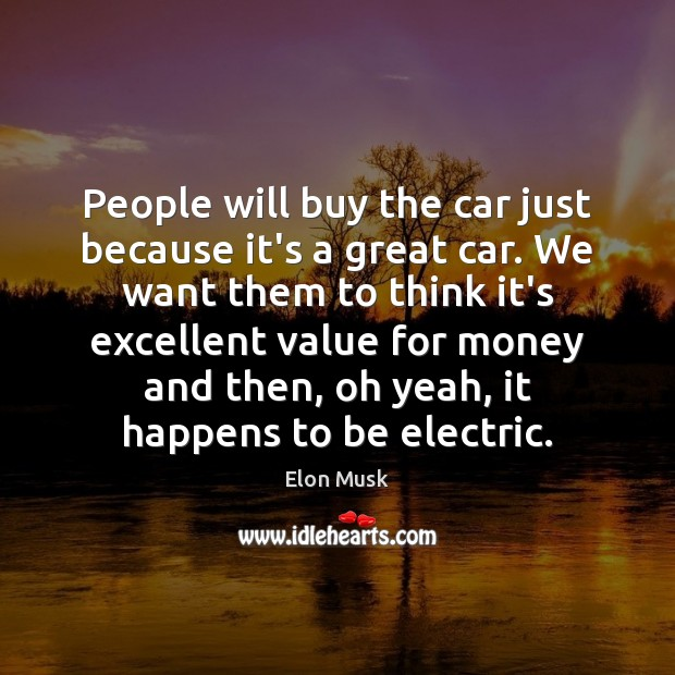 People will buy the car just because it's a great car. We Elon Musk Picture Quote