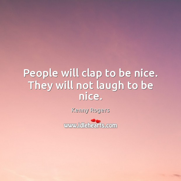Image, People will clap to be nice. They will not laugh to be nice.