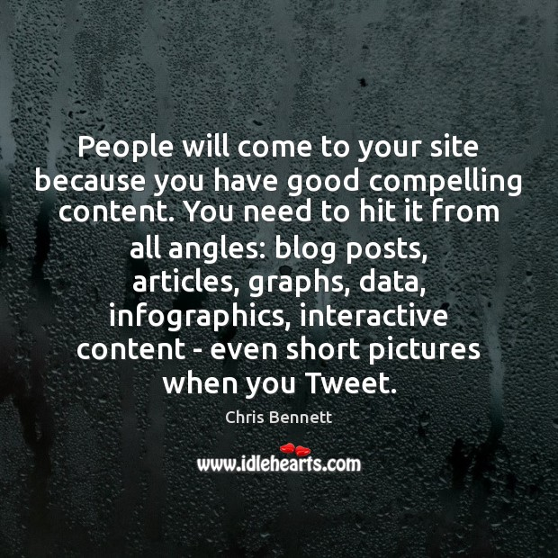 People will come to your site because you have good compelling content. Image