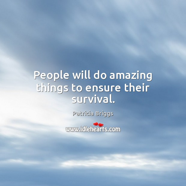 People will do amazing things to ensure their survival. Patricia Briggs Picture Quote