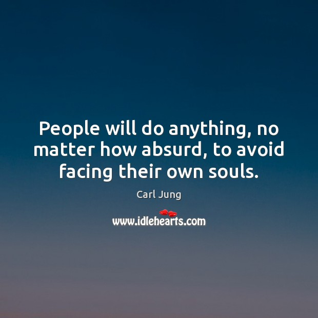 People will do anything, no matter how absurd, to avoid facing their own souls. Image