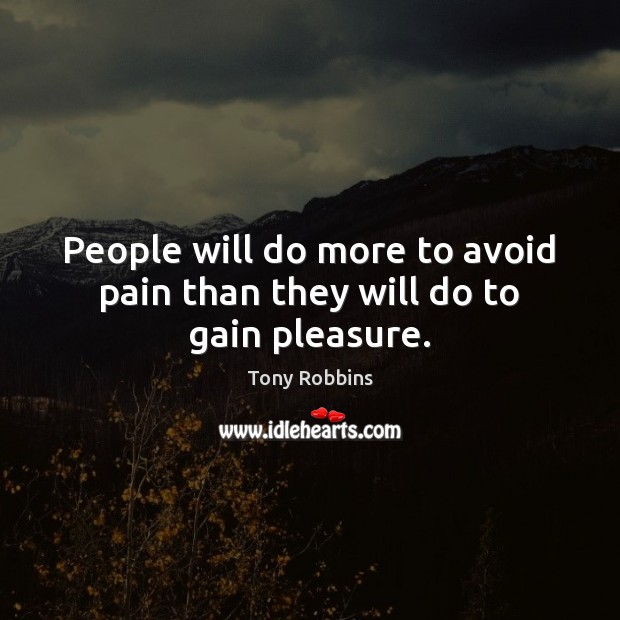Image, People will do more to avoid pain than they will do to gain pleasure.