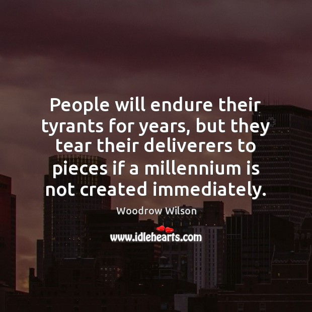 People will endure their tyrants for years, but they tear their deliverers Woodrow Wilson Picture Quote